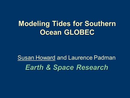 Modeling Tides for Southern Ocean GLOBEC Susan Howard and Laurence Padman Earth & Space Research.
