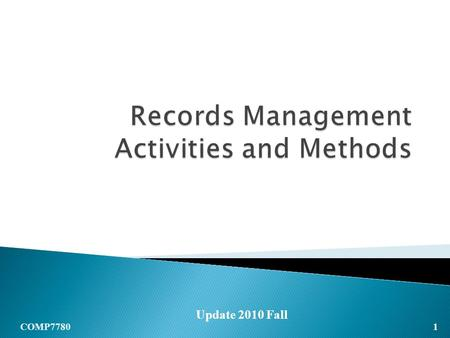 1 COMP7780 Update 2010 Fall. RECORDS MANAGEMENT  Records Storage/Filing  Records Retrieval  Records Retention  Records Disposal *When you study this.