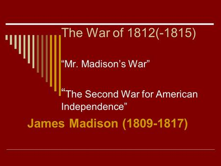 "The War of 1812(-1815) ""Mr. Madison's War"" "" The Second War for American Independence"" James Madison (1809-1817)"