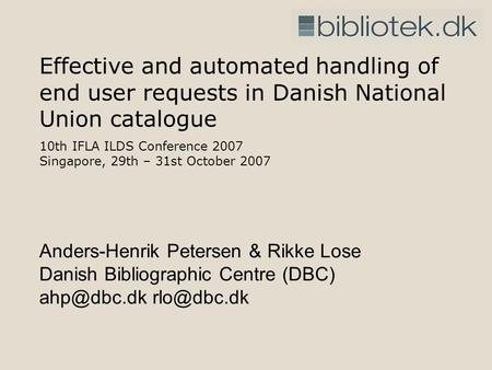 Effective and automated handling of end user requests in Danish National Union catalogue 10th IFLA ILDS Conference 2007 Singapore, 29th – 31st October.