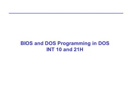 BIOS and DOS Programming in DOS INT 10 and 21H. Interrupts There are some extremely useful subroutines within BIOS or DOS that are available to the user.
