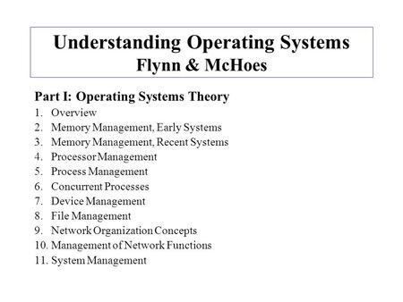 Understanding Operating Systems Flynn & McHoes Part I: Operating Systems Theory 1.Overview 2.Memory Management, Early Systems 3.Memory Management, Recent.