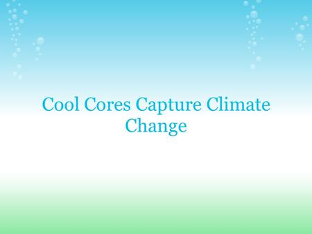 Cool Cores Capture Climate Change. Goals & Objectives To determine the effect of Earth's temperature changes, and glaciers' respective movements, on ice.