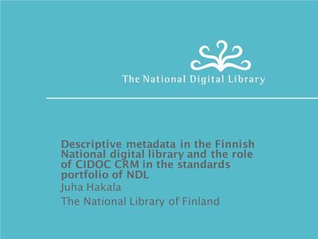Descriptive metadata in the Finnish National digital library and the role of CIDOC CRM in the standards portfolio of NDL Juha Hakala The National Library.