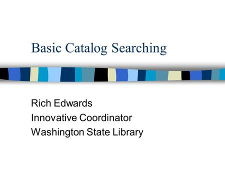 Basic Catalog Searching Rich Edwards Innovative Coordinator Washington State Library.