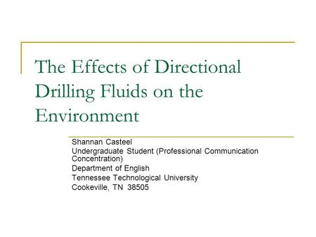 The Effects of Directional Drilling Fluids on the Environment Shannan Casteel Undergraduate Student (Professional Communication Concentration) Department.
