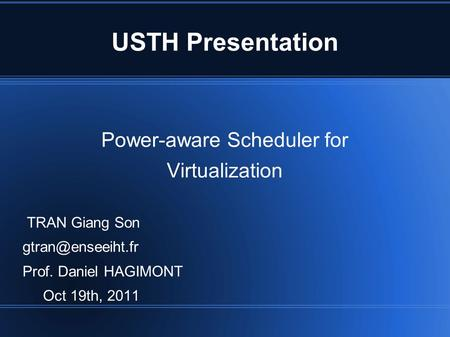USTH Presentation Power-aware Scheduler for Virtualization TRAN Giang Son Prof. Daniel HAGIMONT Oct 19th, 2011.