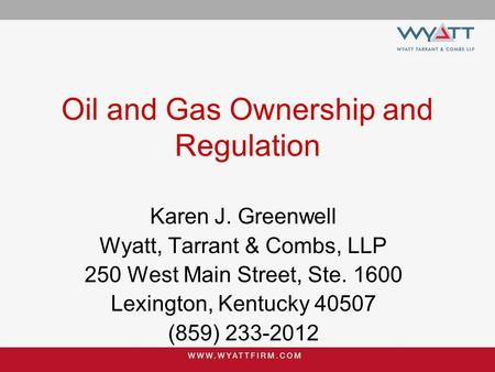 Karen J. Greenwell Wyatt, Tarrant & Combs, LLP 250 West Main Street, Ste. 1600 Lexington, Kentucky 40507 (859) 233-2012 Oil and Gas Ownership and Regulation.