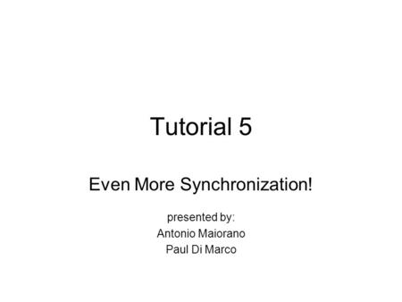 Tutorial 5 Even More Synchronization! presented by: Antonio Maiorano Paul Di Marco.