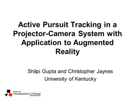 Active Pursuit Tracking in a Projector-Camera System with Application to Augmented Reality Shilpi Gupta and Christopher Jaynes University of Kentucky.