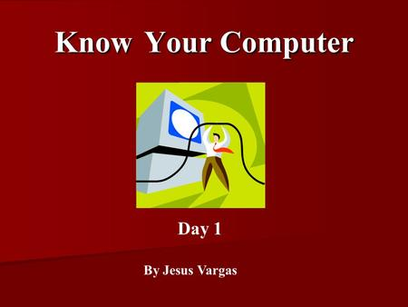 Know Your Computer By Jesus Vargas Day 1. Monitor.