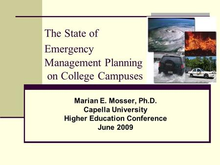 The State of Emergency Management Planning on College Campuses Marian E. Mosser, Ph.D. Capella University Higher Education Conference June 2009.
