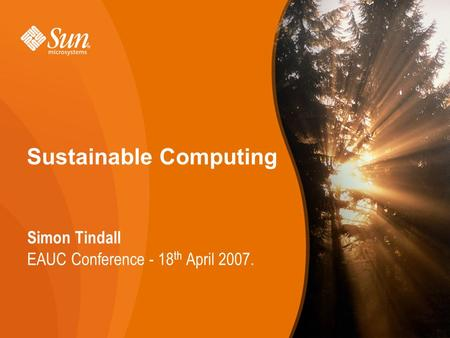 1 Sustainable Computing Simon Tindall EAUC Conference - 18 th April 2007. 1.