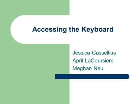 Accessing the Keyboard Jessica Cassellius April LaCoursiere Meghan Neu.