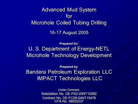 Advanced Mud System for Microhole Coiled Tubing Drilling 16-17 August 2005 Prepared for: U. S. Department of Energy-NETL Microhole Technology Development.