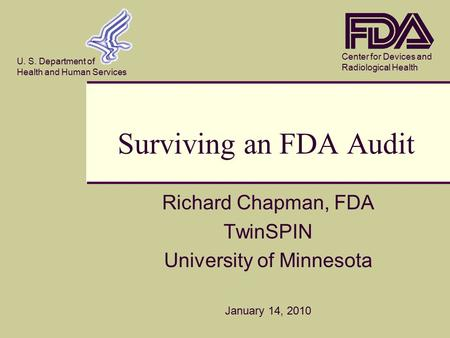 Center for Devices and Radiological Health U. S. Department of Health and Human Services Surviving an FDA Audit Richard Chapman, FDA TwinSPIN University.