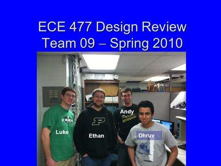 ECE 477 Design Review Team 09  Spring 2010 Luke Ethan Andy Dhruv.