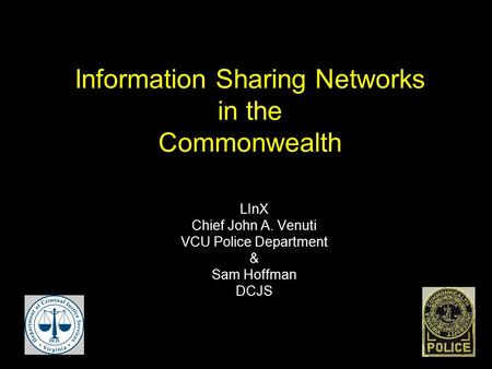 Information Sharing Networks in the Commonwealth LInX Chief John A. Venuti VCU Police Department & Sam Hoffman DCJS.