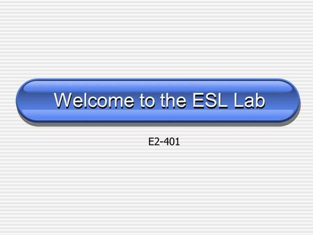 Welcome to the ESL Lab Welcome to the ESL Lab E2-401.