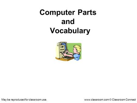 May be reproduced for classroom use.www.classroom.com © Classroom Connect Computer Parts and Vocabulary.