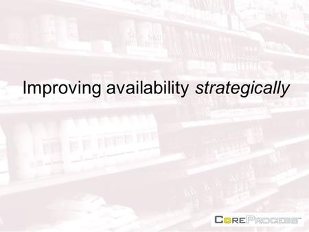 Improving availability strategically. In store availability Whose responsibility ? Who cares? Shelf filling or in-store logistics? In-store DC or DB (disorganised.
