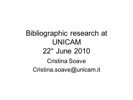 Bibliographic research at UNICAM 22° June 2010 Cristina Soave