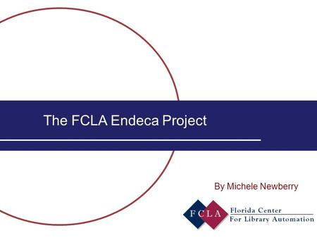 The FCLA Endeca Project By Michele Newberry. M.Newberry2 Current OPAC environment  Aleph 500 v.15.5  Heavily customized to reflect pre- implementation.