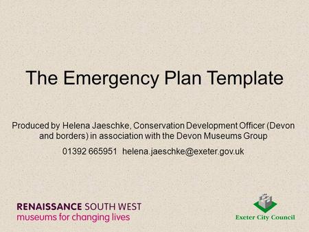 The Emergency Plan Template Produced by Helena Jaeschke, Conservation Development Officer (Devon and borders) in association with the Devon Museums Group.