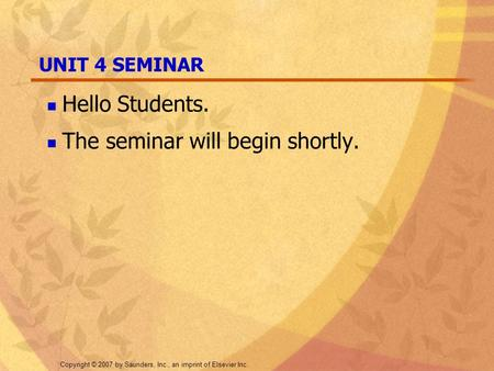 Copyright © 2007 by Saunders, Inc., an imprint of Elsevier Inc. UNIT 4 SEMINAR Hello Students. The seminar will begin shortly.