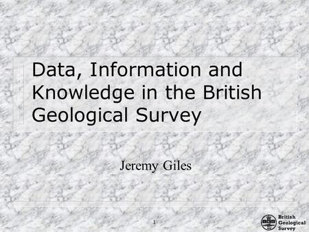 1 Data, Information and Knowledge in the British Geological Survey Jeremy Giles.