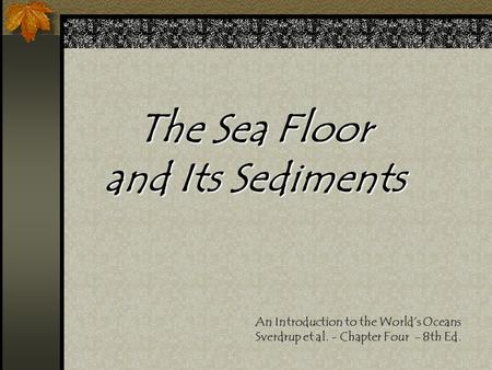 The Sea Floor and Its Sediments An Introduction to the World's Oceans Sverdrup et al. - Chapter Four - 8th Ed.