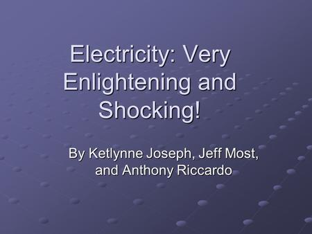 Electricity: Very Enlightening and Shocking! By Ketlynne Joseph, Jeff Most, and Anthony Riccardo.