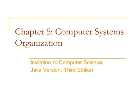 Chapter 5: Computer Systems Organization Invitation to Computer Science, Java Version, Third Edition.