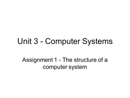 Unit 3 - Computer Systems Assignment 1 - The structure of a computer system.
