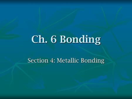 Ch. 6 Bonding Section 4: Metallic Bonding. Bonding of Metals the highest energy level for most metal atoms only contains s electrons. the highest energy.