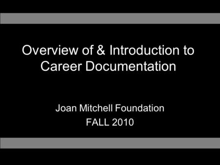 Overview of & Introduction to Career Documentation Joan Mitchell Foundation FALL 2010.