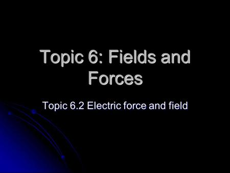 Topic 6: Fields and Forces Topic 6.2 Electric force and field.