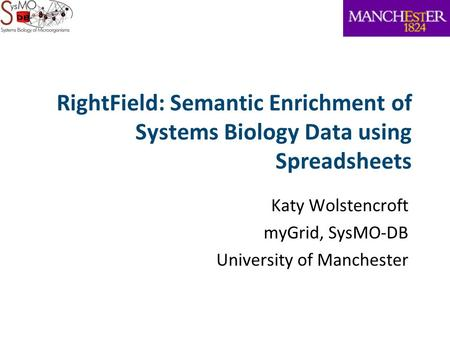 RightField: Semantic Enrichment of Systems Biology Data using Spreadsheets Katy Wolstencroft myGrid, SysMO-DB University of Manchester.
