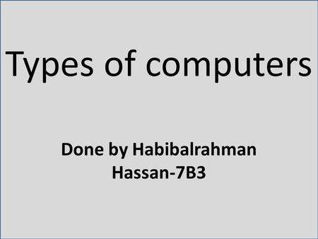 Types of computers Done by Habibalrahman Hassan-7B3.