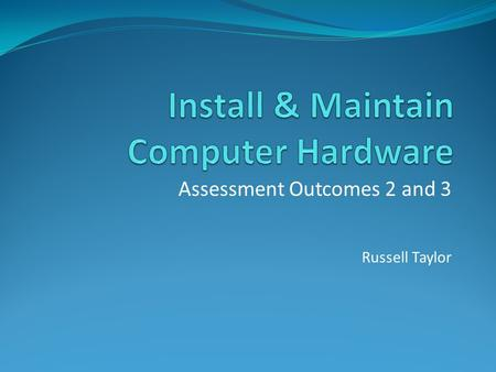 Assessment Outcomes 2 and 3 Russell Taylor. Assessment Outcome 2 Set-up an operational computer system with a range of computer hardware Practical & Theoretical.