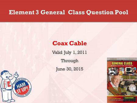 Element 3 General Class Question Pool Coax Cable Valid July 1, 2011 Through June 30, 2015.