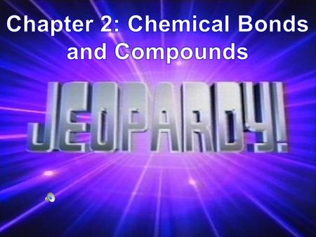 Chapter 2: Chemical Bonds and Compounds Elements Combine to Form Compounds Chemical Bonds Hold Compounds Together Ionic/Covalent Bonds Terms 100 200 300.