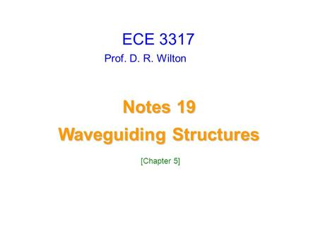 Prof. D. R. Wilton Notes 19 Waveguiding Structures Waveguiding Structures ECE 3317 [Chapter 5]