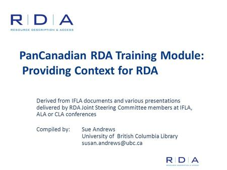 PanCanadian RDA Training Module: Providing Context for RDA Derived from IFLA documents and various presentations delivered by RDA Joint Steering Committee.