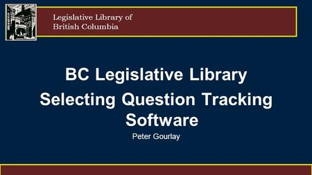 Legislative Library of British Columbia BC Legislative Library Selecting Question Tracking Software Peter Gourlay.