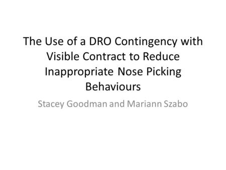 The Use of a DRO Contingency with Visible Contract to Reduce Inappropriate Nose Picking Behaviours Stacey Goodman and Mariann Szabo.