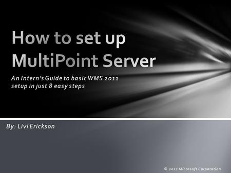An Intern's Guide to basic WMS 2011 setup in just 8 easy steps © 2011 Microsoft Corporation By: Livi Erickson.