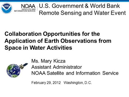 Collaboration Opportunities for the Application of Earth Observations from Space in Water Activities Ms. Mary Kicza Assistant Administrator NOAA Satellite.