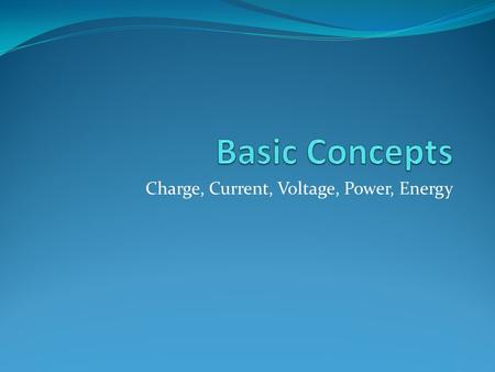 Charge, Current, Voltage, Power, Energy. Objective Discuss the mathematical relationships between charge, current, voltage, power, and energy. Chapter.