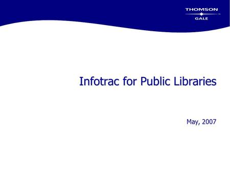 Infotrac for Public Libraries May, 2007. Today's Objectives  Review Infotrac Databases used in Public Libraries  Discuss new content included over the.